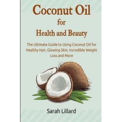 Coconut Oil for Health and Beauty, The Ultimate Guide to Using Coconut Oil for Healthy Hair, Glowing Skin, Incredible Weight Loss and More by Sarah Lillard, 9781508802402.