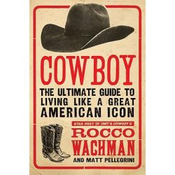 Cowboy, The Ultimate Guide to Living Like a Great American Icon by Rocco Wachman, 9780061773952.