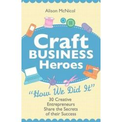 Craft Business Heroes - 30 Creative Entrepreneurs Share The Secrets Of Their Success by Alison McNicol, 9781908707024.