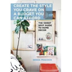 Create the Style You Crave on a Budget You Can Afford, The Sweet Spot Guide to Home Decor by Desha Peacock, 9781628736229.