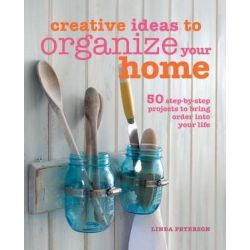 Creative Ideas to Organize Your Home, 50 step-by-step projects to bring order into your life by Linda Peterson, 9781782490975.