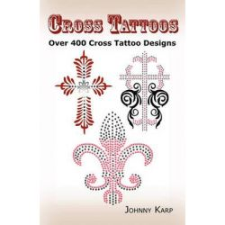 Cross Tattoos, Over 400 Cross Tattoo Designs, Pictures and Ideas of Celtic, Tribal, Christian, Irish and Gothic Crosses. by Johnny Karp, 9780986642647.