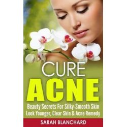 Cure Acne, Beauty Secrets for Silky-Smooth Skin - Look Younger, Clear Skin & Acne Remedy by Sarah Blanchard, 9781519574169.