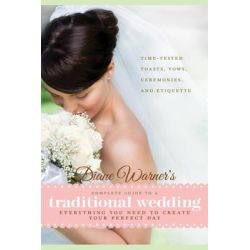 Diane Warner's Complete Guide to a Traditional Wedding, Everything You Need to Create Your Perfect Day : Time-Tested Toasts, Vows, Ceremonies, & Etiquette by Diane Warner, 9781601632975.