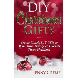 DIY Christmas Gifts, Create Simple DIY Gifts to Wow Your Family & Friends These Holidays by Jenny Creme, 9781505673944.