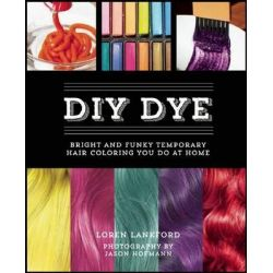 DIY Dye, Bright and Funky Temporary Hair Coloring You Do at Home by Loren Lankford, 9781612432809.