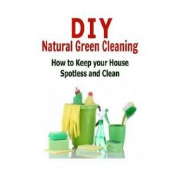 DIY Natural Green Cleaning, How to Keep Your House Spotless and Clean: (Cleaning - DIY Household Hacks - Organization - Cleaning Hacks) by Diana Hail, 9781505723021.