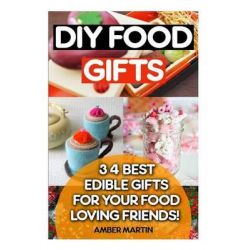 DIY Food Gifts, 34 Best Edible Gifts for Your Food Loving Friends!: (Food Gifts in Jars, Food Gifts for Christmas, Food