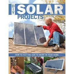 DIY Solar Projects, How to Put the Sun to Work in Your Home by Creative Publishing International, 9781589236035.