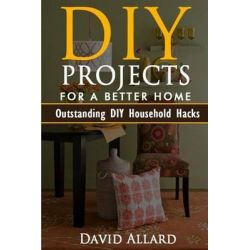 DIY. DIY Projects for a Better Home, 33 Outstanding DIY Household Hacks on How to Clean, Cook, Make Your House Fun & Mor