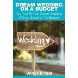 Dream Wedding on a Budget, Top Tips to Your Dream Wedding Without Breaking the Budget by Janet Evans, 9781633830769.