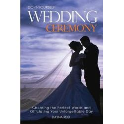 Do-It-Yourself Wedding Ceremony, Choosing the Perfect Words and Officiating Your Unforgettable Day by Dayna Reid, 9781499297119.