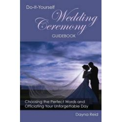 Do-It-Yourself Wedding Ceremony Guidebook, Choosing the Perfect Words and Officiating Your Unforgettable Day by Dayna Reid, 9781499204216.