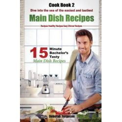 Easy Recipes, Healthy Recipes: Best Recipes: Cook Book 2: 15 Minute Bachelor's Tasty Main Dish Recipes: Dive Into the Se