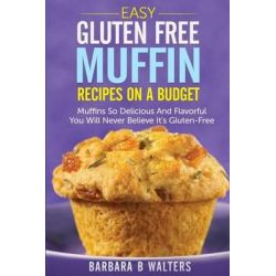 Easy Gluten Free Muffin Recipes on a Budget, Muffins So Delicious and Flavorful You Will Never Believe It's Gluten Free by Barbara B Walters, 9781499282238.