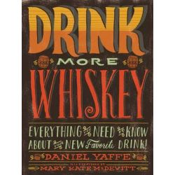 Drink More Whiskey, Everything You Need to Know About Your New Favorite Drink by Daniel Yaffe, 9781452109749.