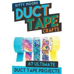 Duct Tape Crafts (3rd Edition), 67 Ultimate Duct Tape Crafts - For Purses, Wallets & Much More! by Kitty Moore, 9781517763978.