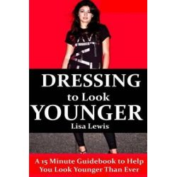 Dressing to Look Younger, A 15 Minute Guidebook to Help You Look Younger Than Ever by Lisa Lewis, 9781508415954.