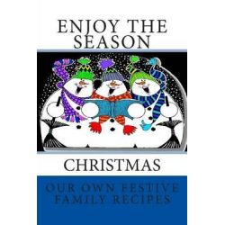 Enjoy the Season Christmas Our Own Festive Family Recipes, Blank Cookbook Formatted for Your Menu Choices True Blue Cover by Rose Montgomery, 9781499379792.