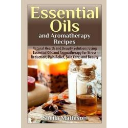 Essential Oils and Aromatherapy Recipes, Natural Health and Beauty Solutions Using Essential Oils and Aromatherapy for S