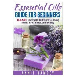 Essential Oils Guide for Beginners, Top 51essential Oils Recipes for Young Living, Stress Relief, Skin Beauty by Annie Ramsey, 9781512219265.