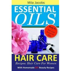 Essential Oils Hair Care Recipes, Hair Care for Women with Homemade DIY Beauty Recipes by Mila Jacobs, 9781530318322.