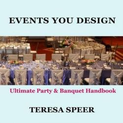 Events You Design, The Ultimate Party and Banquet Handbook by Teresa Speer, 9781466415423.