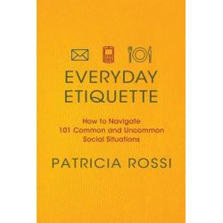 Everyday Etiquette, How to Navigate 101 Common and Uncommon Social Situations by Patricia Rossi, 9780312604271.