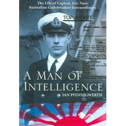 A Man of Intelligence, The Life of Captain Eric Nave, Codebreaker Extraordinary by Ian Pfennigwerth, 9781877058417.