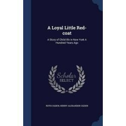 A Loyal Little Red-Coat, A Story of Child-Life in New York a Hundred Years Ago by Ruth Ogden, 9781296901745.