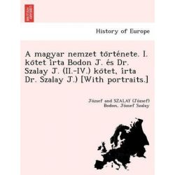 A Magyar Nemzet to Rte Nete. I. Ko TET I Rta Bodon J. E S Dr. Szalay J. (II.-IV.) Ko TET, I Rta Dr. Szalay J.) [With Portraits.] by Jo Zsef and Szalay (Jo Zsef) Bodon, 9781249020288.