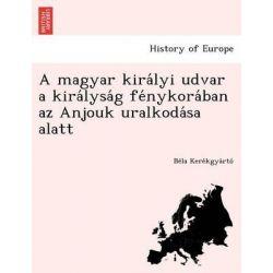 A Magyar Kira Lyi Udvar a Kira Lysa G Fe Nykora Ban AZ Anjouk Uralkoda Sa Alatt by Be La Kere Kgya Rto, 9781249016342.