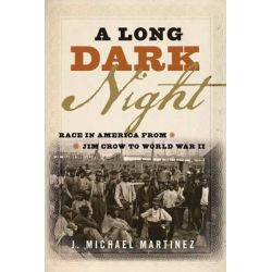 A Long Dark Night, Race in America from Jim Crow to World War II by J. Michael Martinez, 9781442259942.