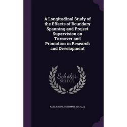A Longitudinal Study of the Effects of Boundary Spanning and Project Supervision on Turnover and Promotion in Research and Development by Ralph Katz, 9781341873904.