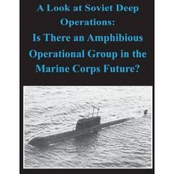 A Look at Soviet Deep Operations - Is There an Amphibious Operational Maneuver Group in the Marine Corps' Future by United States Marine Corps Command and S, 9781497544505.