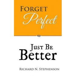 Forget Perfect, Just Be Better, 101 Simple Ways to Grow in Relationships, at Work, in Life, and Through God by Richard N Stephenson, 9781499693607.