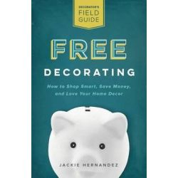 Free Decorating, How to Shop Smart, Save Money, and Love Your Home Decor by Jackie Hernandez, 9781512228014.