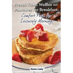 French Toast, Waffles and Pancakes for Breakfast, Comfort Food for Leisurely Mornings: A Chef's Guide to Breakfast with Over 100 Delicious, Easy-To-Follow Recipes by Donna Leahy, 978194211