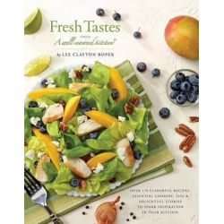 Fresh Tastes from a Well-Seasoned Kitchen, Over 170 Flavorful Recipes, Essential Cooking Tips & Delightful Stories to Spark Inspiration in Your Kitchen by Lee Clayton C Roper, 978098411636