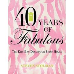 Forty Years of Fabulous, The Kips Bay Decorator Show House by Steven Stolman, 9781423639435.
