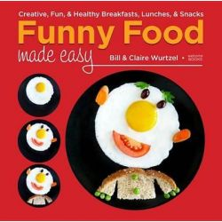 Funny Food Made Easy, Creative, Fun, and Healthy Breakfasts, Lunches, and Ssnacks by Bill Wurtzel, 9781599621333.
