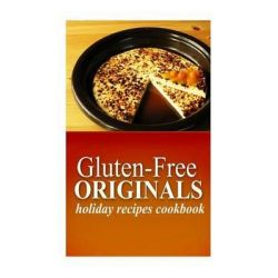 Gluten-Free Originals - Holiday Recipes Cookbook, (Practical and Delicious Gluten-Free, Grain Free, Dairy Free Recipes) by Gluten Free Originals, 9781497372016.