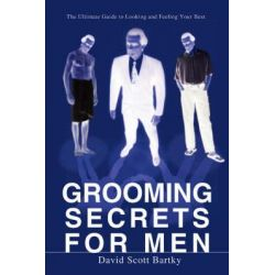 Grooming Secrets for Men, The Ultimate Guide to Looking and Feeling Your Best by David Scott Bartky, 9780595493111.
