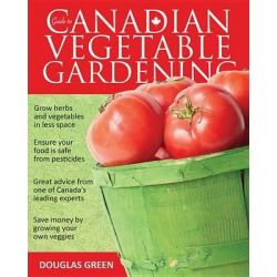 Guide to Canadian Vegetable Gardening, Vegetable Gardening Guides by Douglas Green, 9781591864561.