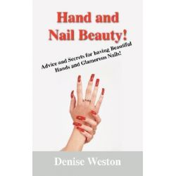 Hand and Nail Beauty! Advice and Secrets for Having Beautiful Hands and Glamorous Nails!, Advice and Secrets for Having Beautiful Hands and Glamorous Nails! by Denise P Weston, 97814327054