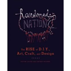 Handmade Nation : The Rise of DIY, Art, Craft, and Design, The Rise of DIY, Art, Craft, and Design by Faythe Levine, 9781568987873.