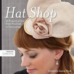 Hat Shop, 25 Projects to Sew, from Practical to Fascinating by Susanne Woods, 9781607056201.
