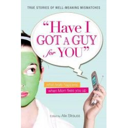 Have I Got a Guy for You, What Really Happens When Mom Fixes You Up by Alix Strauss, 9781598694338.