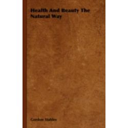 Health and Beauty the Natural Way by Gordon Stables, 9781443737883.