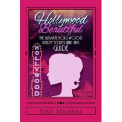 Hollywood Beautiful, The Ultimate Hollywood Celebrity Beauty Secrets and Tips Guide by Neo Monefa, 9781512002027.